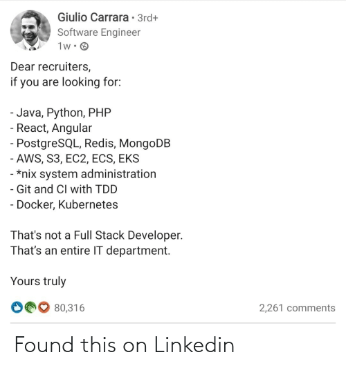 Truly: Giulio Carrara • 3rd+  Software Engineer  1w• O  Dear recruiters,  if you are looking for:  - Java, Python, PHP  - React, Angular  - PostgreSQL, Redis, MongoDB  - AWS, S3, EC2, ECS, EKS  - *nix system administration  - Git and CI with TDD  - Docker, Kubernetes  That's not a Full Stack Developer.  That's an entire IT department.  Yours truly  O00 80,316  2,261 comments Found this on Linkedin