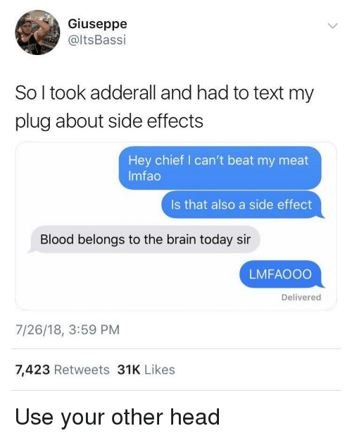 Adderall: Giuseppe  @ltsBassi  So l took adderall and had to text my  plug about side effects  Hey chief I can't beat my meat  Imfao  Is that also a side effect  Blood belongs to the brain today sir  LMFAOOO  Delivered  7/26/18, 3:59 PM  7,423 Retweets 31K Likes Use your other head