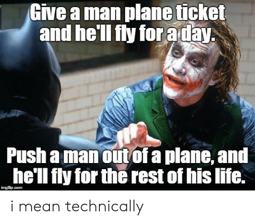 Life, Mean, and Hell: Give a man plane ticket  and he'll fly for aday  Push a manout of a plane, and  he'll fly for the rest of his life. i mean technically