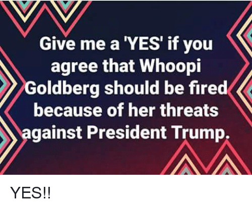 goldberg: Give me a 'YES' if you  agree that Whoopi  Goldberg should be fired  because of her threats  against President Trump, YES!!