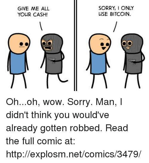 Dank, Sorry, and Wow: GIVE ME ALL  YOUR CASH!  SORRY, I ONLY  USE BITCOIN. Oh...oh, wow. Sorry. Man, I didn't think you would've already gotten robbed.  Read the full comic at: http://explosm.net/comics/3479/