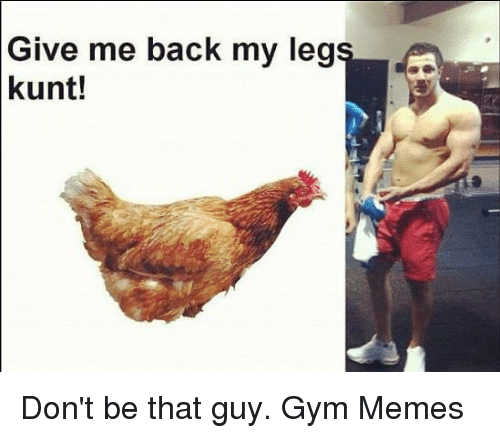 gym memes: Give me back my leg  kunt! Don't be that guy.