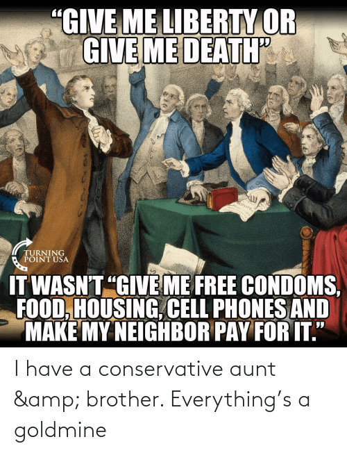 """cell phones: """"GIVE ME LIBERTY OR  GIVE ME DEATH  RESOLVED  TURNING  POINT USA  IT WASN'T """"GIVE ME FREE CONDOMS,  FOOD, HOUSING, CELL PHONES AND  MAKE MY NEIGHBOR PAY FOR IT."""" I have a conservative aunt & brother. Everything's a goldmine"""