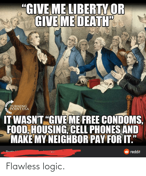 """cell phones: """"GIVE ME LIBERTY OR  GIVE ME DEATH""""  TURNING  POINT USA  IT WASN'T """"GIVE ME FREE CONDOMS,  FOOD, HOUSING, CELL PHONES AND  MAKE MY NEIGHBOR PAY FOR IT.""""  O reddit  Docto Flawless logic."""