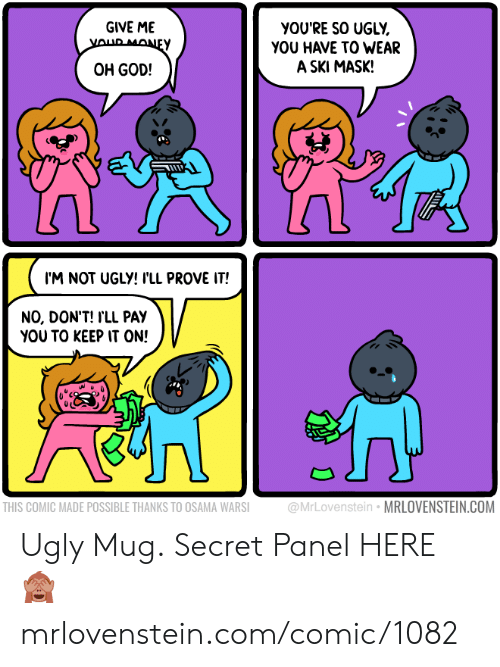 God, Memes, and Money: GIVE ME  YOUR MONEY  yOU'RE SO UGLY  YOU HAVE TO WEAR  A SKI MASK!  OH GOD!  I'M NOT UGLY! I'LL PROVE IT!  NO, DON'T! I'LL PAY  YOU TO KEEP IT ON!  @MrLovenstein MRLOVENSTEIN.COM  THIS COMIC MADE POSSIBLE THANKS TO OSAMA WARSI Ugly Mug.  Secret Panel HERE 🙈 mrlovenstein.com/comic/1082