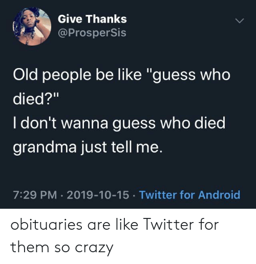 """Old People: Give Thanks  @ProsperSis  Old people be like """"guess who  died?""""  I don't wanna guess who died  grandma just tell me.  7:29 PM 2019-10-15 Twitter for Android obituaries are like Twitter for them so crazy"""
