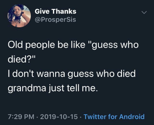"""Old People: Give Thanks  @ProsperSis  Old people be like """"guess who  died?""""  I don't wanna guess who died  grandma just tell me.  7:29 PM · 2019-10-15 · Twitter for Android"""