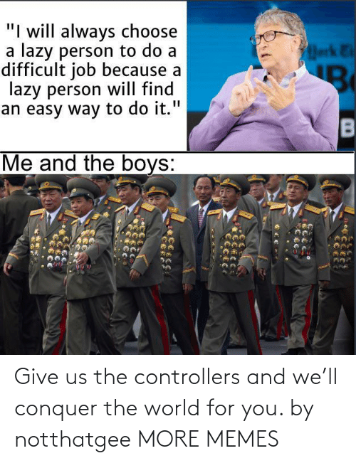 Give: Give us the controllers and we'll conquer the world for you. by notthatgee MORE MEMES
