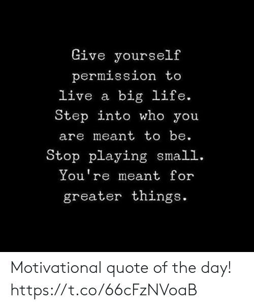 Life, Live, and Quote: Give yourself  permission t  live a big life.  Step into who you  are meant to be.  Stop playing small.  You're meant for  greater things. Motivational quote of the day! https://t.co/66cFzNVoaB