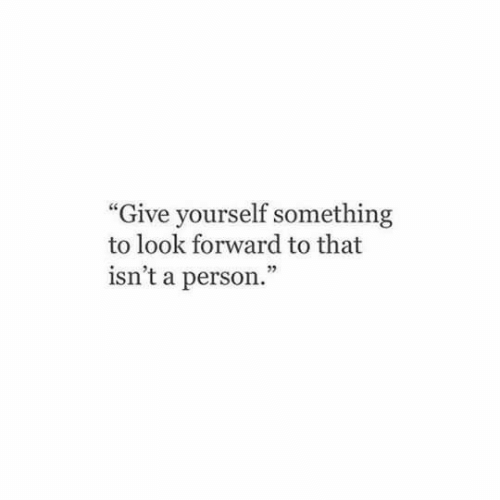 "look forward: ""Give yourself something  to look forward to that  isn't a person."""