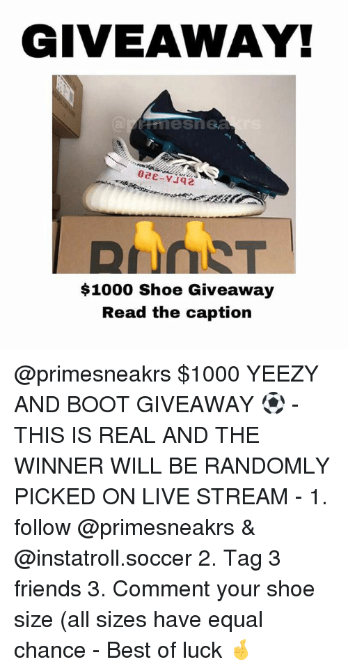 Best Of Luck: GIVEAWAY!  $1000 Shoe Giveaway  Read the caption @primesneakrs $1000 YEEZY AND BOOT GIVEAWAY ⚽ - THIS IS REAL AND THE WINNER WILL BE RANDOMLY PICKED ON LIVE STREAM - 1. follow @primesneakrs & @instatroll.soccer 2. Tag 3 friends 3. Comment your shoe size (all sizes have equal chance - Best of luck 🤞
