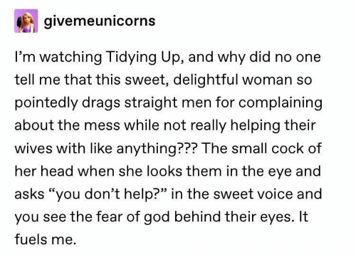 """the sweet: givemeunicorns  I'm watching Tidying Up, and why did no one  tell me that this sweet, delightful woman so  pointedly drags straight men for complaining  about the mess while not really helping their  wives with like anything??? The small cock of  her head when she looks them in the eye and  asks """"you don't help?"""" in the sweet voice and  you see the fear of god behind their eyes. It  fuels me."""