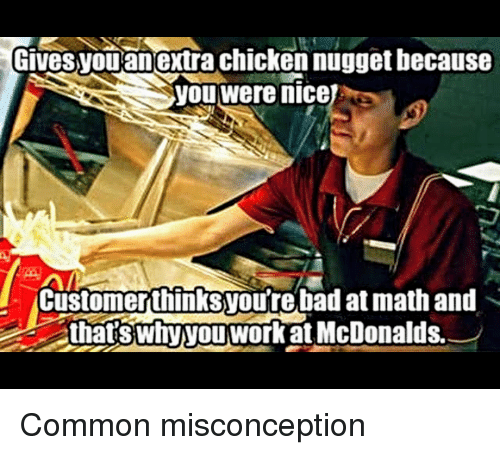 Bad At Math: Gives  you anextra chicken nugget hecause  you were nicej  2  Customerthinksyou're bad at math and  thatswnvytworRatMcDonalds. <p>Common misconception</p>