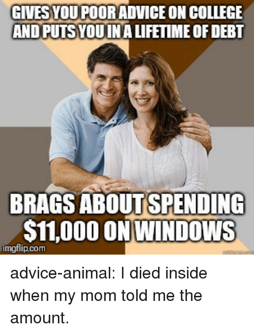 Advice, College, and Tumblr: GIVES YOU POORADVICE ON COLLEGE  AND PUTS YOUINA LIFETIME OF DEBT  BRAGS ABOUTSPENDING  $11,000 ON WINDOWS  imgflip.com advice-animal:  I died inside when my mom told me the amount.
