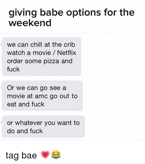Bae, Chill, and Memes: giving babe options for the  weekend  we can chill at the crib  watch a movie Netflix  order some pizza and  fuck  Or we can go see a  movie at amc go out to  eat and fuck  or whatever you want to  do and fuck tag bae 💗😂