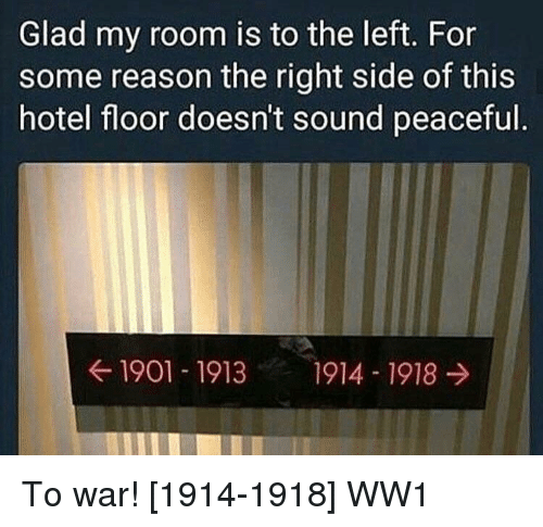 Right Side: Glad my room is to the left. For  some reason the right side of this  hotel floor doesn't sound peaceful  ← 1901-1913  1914-1918 → To war! [1914-1918] WW1