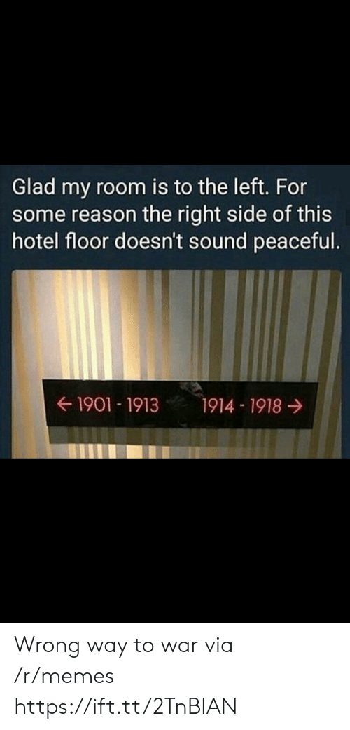 Right Side: Glad my room is to the left. For  some reason the right side of this  hotel floor doesn't sound peaceful.  ← 1901-1913  1914-1918 → Wrong way to war via /r/memes https://ift.tt/2TnBIAN
