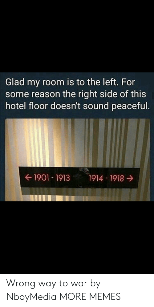 Right Side: Glad my room is to the left. For  some reason the right side of this  hotel floor doesn't sound peaceful.  ← 1901-1913  1914-1918 → Wrong way to war by NboyMedia MORE MEMES