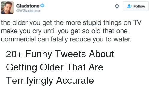 So Old: Gladstone  @WGladstone  Follow  the older you get the more stupid things on TV  make you cry until you get so old that one  commercial can fatally reduce you to water. 20+ Funny Tweets About Getting Older That Are Terrifyingly Accurate