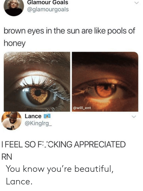 ent: Glamour Goals  @glamourgoals  brown eyes in the sun are like pools of  honey  @will ent  Lance  @Kinglrg  I FEEL SO F.CKING APPRECIATED  RN You know you're beautiful, Lance.