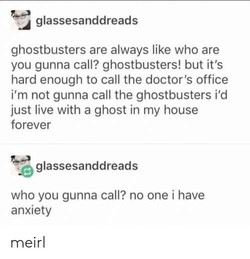 My House, Anxiety, and Forever: glassesanddread  ghostbusters are always like who are  you gunna call? ghostbusters! but it's  hard enough to call the doctor's office  i'm not gunna call the ghostbusters i'd  just live with a ghost in my house  forever  glassesanddreads  who you gunna call? no one i have  anxiety meirl