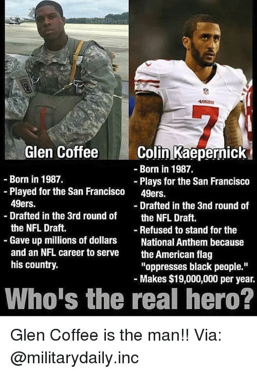 "the real heroes: Glen CoffeeColin Kaepernick  -Born in 1987.  Born in 1987.  Plays for the San Francisco  49ers.  -Played for the San Francisco  49ers.  Drafted in the 3rd round of  the NFL Draft.  Gave up millions of dollars  and an NFL career to serve  his country.  - Drafted in the 3nd round of  the NFL Draft.  - Refused to stand for the  National Anthem because  the American flag  ""oppresses black people.""  Makes $19,000,000 per year.  Who's the real hero? Glen Coffee is the man!! Via: @militarydaily.inc"