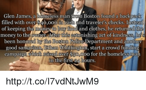 Memes, Backpacking, and 🤖: Glen James, a homeless man Raun Boston found a backpack  filled with over $40,ooo in cash and travelers checks. Instead  of keeping the money to buy food and clothes, he returned the  money to the owner Aherttisastonishing act of kindness, he S  been honore  he Boston Police Department and another  good samaritano Ethan Whittington, start a crowd funding  campaign Which raised over 000  for the hom  in the first 24 hours. http://t.co/I7vdNtJwM9