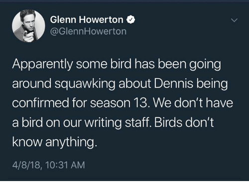 Glenn: Glenn Howerton  @GlennHowerton  Apparently some bird has been going  around squawking about Dennis being  confirmed for season 13. We don't have  a bird on our writing staff. Birds don't  know anything  4/8/18, 10:31 AM