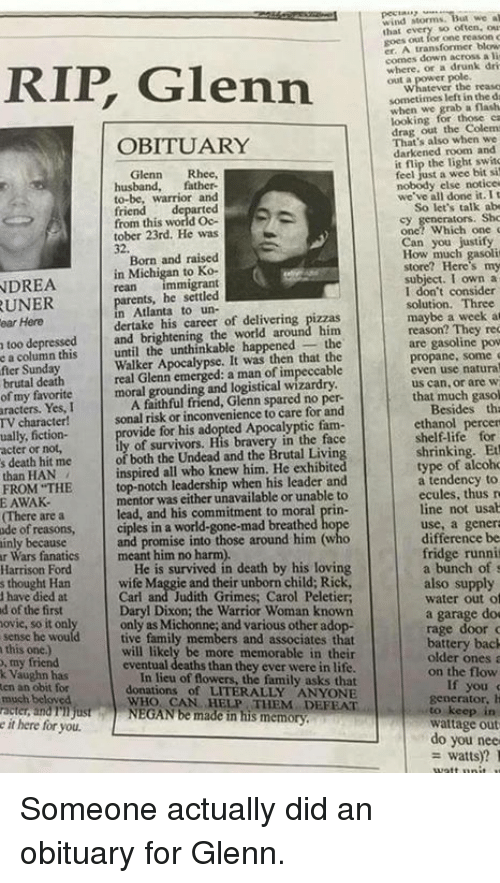 Glenn Rhee: Glenn  OBITUARY  Glenn  Rhee,  husband,  father-  to-be, warrior and  from this world Oc-  tober 23rd. He was  Born and raised  in Michigan  to Ko-  NDREA  mmigrant  parents, he settled  Atlanta to un-  career of around him  too depressed  and brightening the world the  e a column this  until the unthinkable happened  Apocalypse. It was then that the  real Glenn a man of fter Sunday  moral grounding and logistical wizardry  of my favorite  A faithful friend, Glenn spared no per-  aracters. Yes, I  sonal risk or inconvenience to care for and  TV character!  rovide for his adopted Apocalyptic fam  ually, fiction-  acter or not,  of both the Undead and the Brutal Livin  s death hit me  than HAN  top-notch leadership when his leader and  FROM THE  mentor was either unavailable or unable to  E AWAK.  lead, and his commitment to moral prin-  IThere are a  ciples in a world-gone-mad breathed ho  ode of reasons,  and promise into those around him (who  ainly because  r Wars fanatics meant him no harm).  He is survived in death by his loving  Harrison Ford  s thought Han  have died at  d of the first  Daryl Dixon; the Warrior Woman known  only as Michonne, and various other ado  tive family members and associates that  this one)  ill likely be more memorable in the  my friend  eventual deaths than they ever were in life  k Vaughn has  of flowers, the family asks that  ten an obit for  donations of LITERALLY ANYONE  WHO CAN HEP DEFEAT  NEGAN be made in his memory  much beloved  racter andnijust  it here for you.  we al  nd Morms.  Ihal  transformer blow  comes down a lit  where, drunk dri  sometimes left the  grab a flash  looking for those ca  out the That's also when we  darkened room and  flip the feel just a wee bit si  nobody else notice  we've all done it. t  So let's talk abo  Can you justify  subject. I own a  I don't consider  solution. Three  maybe a week at  reason? They rec  are gasoline pow  propane, some  even use natura  us can or are  that much gas
