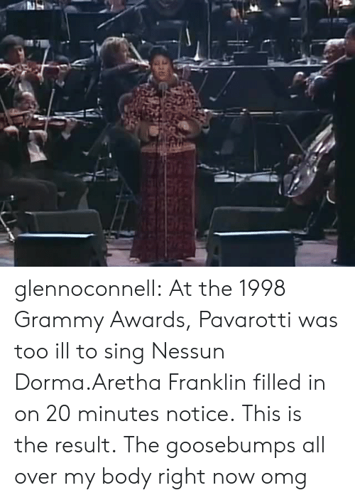 Grammy Awards, Omg, and Tumblr: glennoconnell: At the 1998 Grammy Awards, Pavarotti was too ill to sing Nessun Dorma.Aretha Franklin filled in on 20 minutes notice.This is the result.  The goosebumps all over my body right now omg