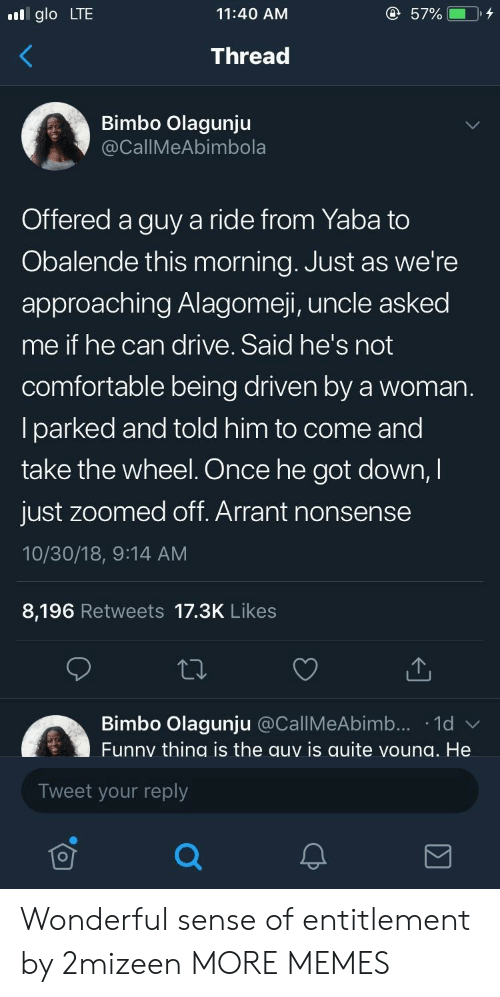 entitlement: glo LTE  11:40 AM  Thread  Bimbo Olagunju  CallMeAbimbola  Offered a guy a ride from Yaba to  Obalende this morning. Just as we're  approaching Alagomeji, uncle asked  me if he can drive. Said he's not  comfortable being driven by a woman  lparked and told him to come and  take the wheel. Once he got down,I  just zoomed off. Arrant nonsense  10/30/18, 9:14 AM  8,196 Retweets 17.3K Likes  Bimbo Olagunju @CallMeAbimb... 1d  Funny thing is the auy is quite voung. He  Tweet your reply Wonderful sense of entitlement by 2mizeen MORE MEMES