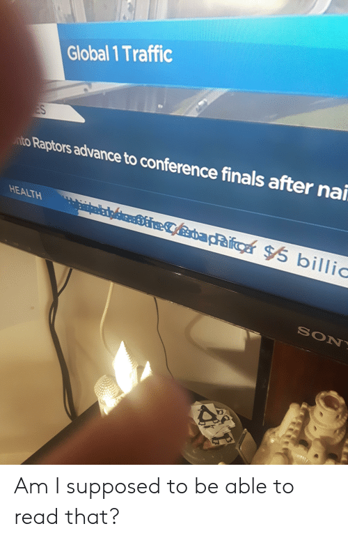 Finals, Traffic, and Health: Global 1 Traffic  to Raptors advance to conference finals after nai  HEALTH  SON Am I supposed to be able to read that?