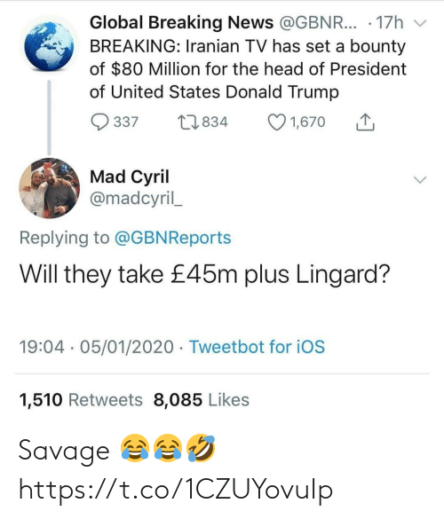 ballmemes.com: Global Breaking News @GBNR... · 17h  BREAKING: Iranian TV has set a bounty  of $80 Million for the head of President  of United States Donald Trump  O 1,670  27834  337  Mad Cyril  @madcyril_  Replying to @GBNReports  Will they take £45m plus Lingard?  19:04 · 05/01/2020 · Tweetbot for iOS  1,510 Retweets 8,085 Likes Savage 😂😂🤣 https://t.co/1CZUYovuIp