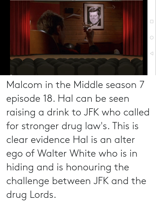 drug lords: Global Malcom in the Middle season 7 episode 18. Hal can be seen raising a drink to JFK who called for stronger drug law's. This is clear evidence Hal is an alter ego of Walter White who is in hiding and is honouring the challenge between JFK and the drug Lords.