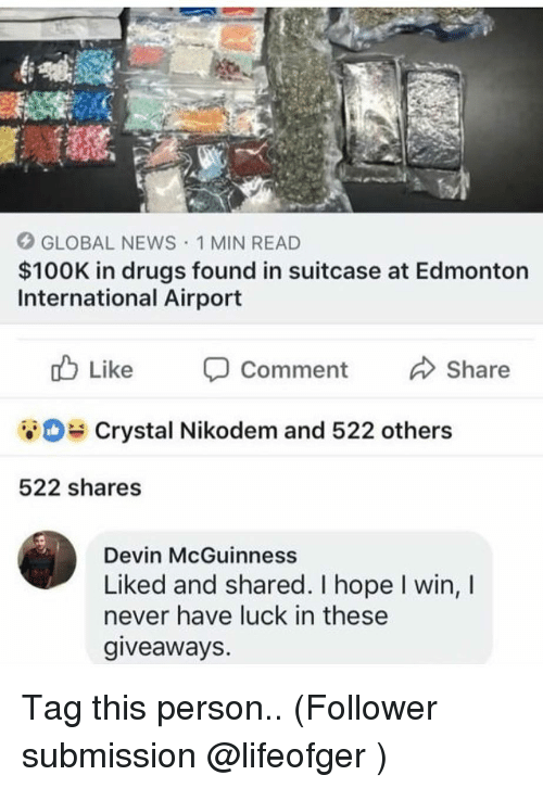 giveaways: GLOBAL NEWS 1 MIN READ  $100K in drugs found in suitcase at Edmonton  International Airport  Comment  Crystal Nikodem and 522 others  522 shares  Devin McGuinness  Liked and shared. I hope I win, I  never have luck in these  giveaways. Tag this person.. (Follower submission @lifeofger )