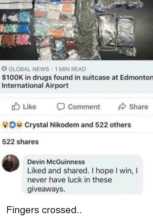 giveaways: GLOBAL NEWS 1 MIN READ  $100K in drugs found in suitcase at Edmonton  International Airport  cb Like -Comment Share  Crystal Nikodem and 522 others  522 shares  Devin McGuinness  Liked and shared. I hope I win, I  never have luck in these  giveaways. Fingers crossed..