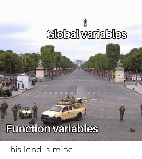 Mine, Function, and This: Global variables  Function variables This land is mine!