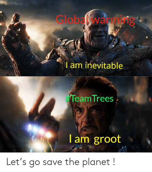inevitable: Global warmg  am inevitable  TeamTrees  T am groot Let's go save the planet !