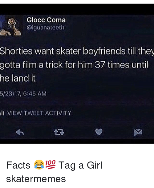Facts, Girl, and Skate: Glocc Coma  @iguanateeth  Shorties  want skater boyfriends till they  film a trick for him 37 times until  land it  gotta  he  5/23/17, 6:45 AM  l VIEW TWEET ACTIVITY Facts 😂💯 Tag a Girl skatermemes