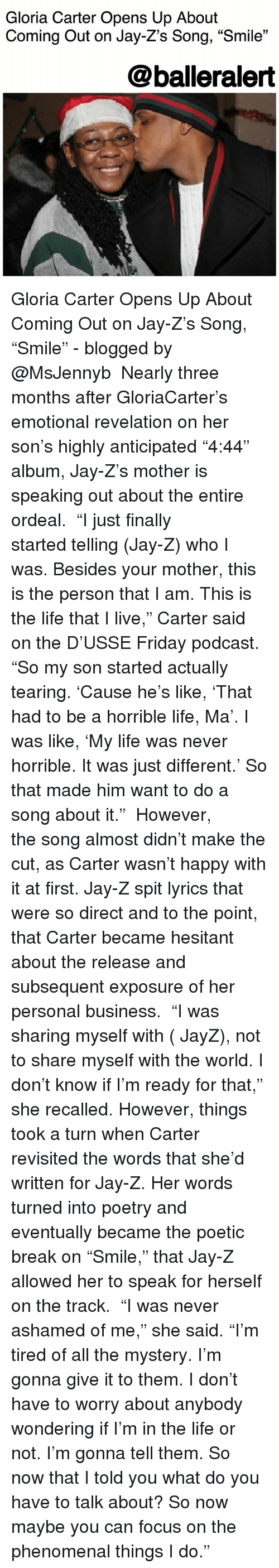 "Friday, Jay, and Jay Z: Gloria Carter Opens Up About  Coming Out on Jay-Z's Song, ""Smile""  @balleralert Gloria Carter Opens Up About Coming Out on Jay-Z's Song, ""Smile"" - blogged by @MsJennyb ⠀⠀⠀⠀⠀⠀⠀⠀⠀ Nearly three months after GloriaCarter's emotional revelation on her son's highly anticipated ""4:44"" album, Jay-Z's mother is speaking out about the entire ordeal. ⠀⠀⠀⠀⠀⠀⠀⠀⠀ ""I just finally started telling (Jay-Z) who I was. Besides your mother, this is the person that I am. This is the life that I live,"" Carter said on the D'USSE Friday podcast. ""So my son started actually tearing. 'Cause he's like, 'That had to be a horrible life, Ma'. I was like, 'My life was never horrible. It was just different.' So that made him want to do a song about it."" ⠀⠀⠀⠀⠀⠀⠀⠀⠀ However, the song almost didn't make the cut, as Carter wasn't happy with it at first. Jay-Z spit lyrics that were so direct and to the point, that Carter became hesitant about the release and subsequent exposure of her personal business. ⠀⠀⠀⠀⠀⠀⠀⠀⠀ ""I was sharing myself with ( JayZ), not to share myself with the world. I don't know if I'm ready for that,"" she recalled. However, things took a turn when Carter revisited the words that she'd written for Jay-Z. Her words turned into poetry and eventually became the poetic break on ""Smile,"" that Jay-Z allowed her to speak for herself on the track. ⠀⠀⠀⠀⠀⠀⠀⠀⠀ ""I was never ashamed of me,"" she said. ""I'm tired of all the mystery. I'm gonna give it to them. I don't have to worry about anybody wondering if I'm in the life or not. I'm gonna tell them. So now that I told you what do you have to talk about? So now maybe you can focus on the phenomenal things I do."""