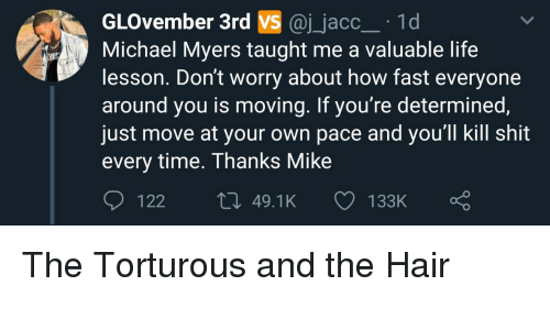 Life Lesson: GLOvember 3rd VS @j_jacc 1d  Michael Myers taught me a valuable life  lesson. Don't worry about how fast everyone  around you is moving. If you're determined  just move at your own pace and you'll kill shit  every time. Thanks Mike  122  49.1K  133K The Torturous and the Hair
