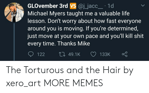 Life Lesson: GLOvember 3rd VS @j_jacc 1d  Michael Myers taught me a valuable life  lesson. Don't worry about how fast everyone  around you is moving. If you're determined  just move at your own pace and you'll kill shit  every time. Thanks Mike  122  49.1K  133K The Torturous and the Hair by xero_art MORE MEMES