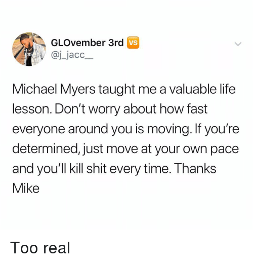 Life Lesson: GLOvember 3rd  VS  @j jacc  Michael Myers taught me a valuable life  lesson. Don't worry about how fast  everyone around you is moving. If you're  determined, just move at your own pace  and you'll kill shit every time. Thanks  Mike Too real