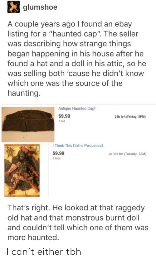 """eBay, Friday, and Tbh: glumshoe  A couple years ago I found an ebay  listing for a """"haunted cap"""". The seller  was describing how strange things  began happening in his house after he  found a hat and a doll in his attic, so he  was selling both 'cause he didn't know  which one was the source of the  haunting  Antique Haunted Capl  $9.99  1 bid  21h left (Friday, 5PM)  I Think This Doll is Possessed  $9.99  0 bids  d 11h left (Tuesday, 7AM)  That's right. He looked at that raggedy  old hat and that monstrous burnt doll  and couldn't tell which one of them was  more haunted. I can't either tbh"""