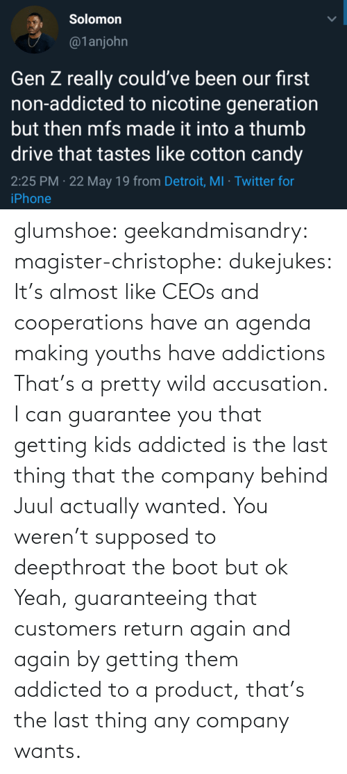 company: glumshoe:  geekandmisandry:  magister-christophe:   dukejukes:  It's almost like CEOs and cooperations have an agenda making youths have addictions  That's a pretty wild accusation.  I can guarantee you that getting kids addicted is the last thing that the company behind Juul actually wanted.   You weren't supposed to deepthroat the boot but ok    Yeah, guaranteeing that customers return again and again by getting them addicted to a product, that's the last thing any company wants.
