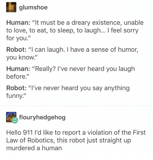 "Funny, Hello, and Love: glumshoe  Human: ""It must be a dreary existence, unable  to love, to eat, to sleep, to laugh... I feel sorry  for you.""  Robot: ""I can laugh. I have a sense of humor,  you know.""  Human: ""Really? I've never heard you laugh  before.""  Robot: ""I've never heard you say anything  funny.""  flouryhedgehog  Hello 911 I'd like to report a violation of the First  Law of Robotics, this robot just straight up  murdered a human"