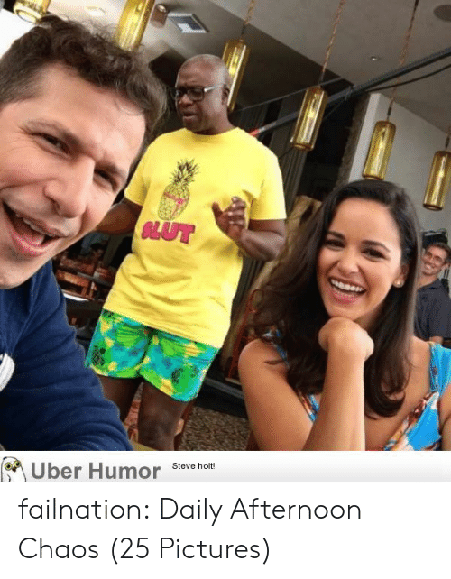 Tumblr, Uber, and Blog: GLUT  Steve holt!  Uber Humor failnation:  Daily Afternoon Chaos (25 Pictures)