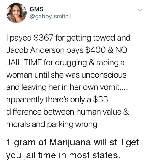 Vomit: GMS  @gabby_smith1  lpayed $367 for getting towed and  Jacob Anderson pays $400 & NO  JAIL TIME for drugging & raping a  woman until she was unconscious  and leaving her in her own vomit...  apparently there's only a $33  difference between human value 8  morals and parking wrong 1 gram of Marijuana will still get you jail time in most states.