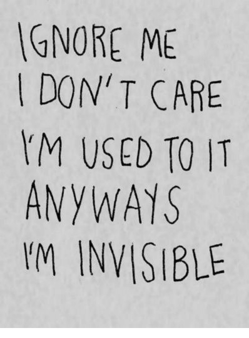 im invisible: GNORE ME  IDON'T CARE  M USED TO IT  ANYWAYS  I'M INVISIBLE
