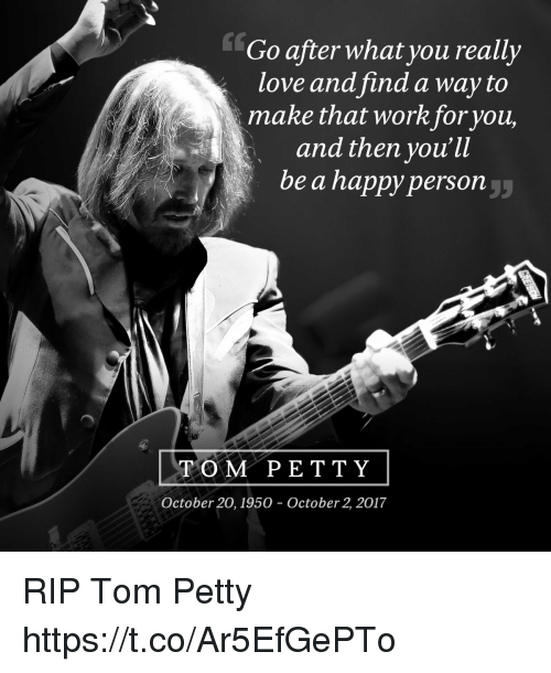 tom petty: Go after what you really  love and find a way to  make that workforyou,  and then you'll  be a happy person  TOM PE T TY  October 20, 1950 - October 2, 2017 RIP Tom Petty https://t.co/Ar5EfGePTo